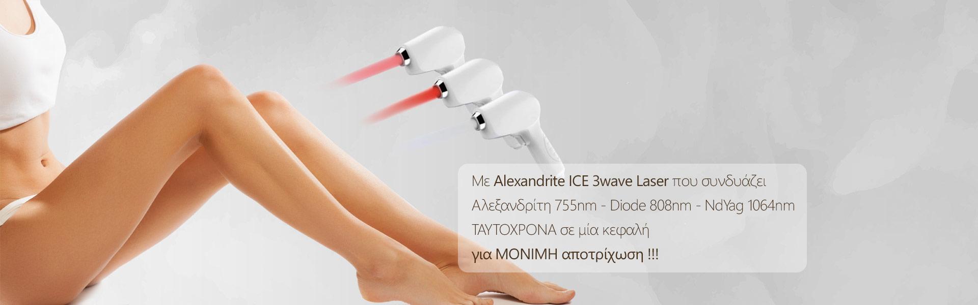 Με Αlexandrite ICE 3wave Laser που συνδυάζει ΤΑΥΤΟΧΡΟΝΑ σε μία κεφαλή για ΜΟΝΙΜΗ αποτρίχωση !!!